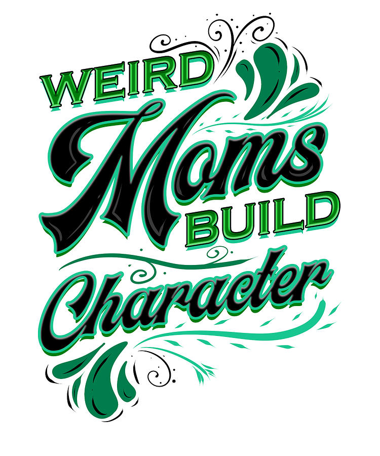 Funny Gift For Mom Weird Moms Build Character Mother Gift Drawing By Kanig Designs