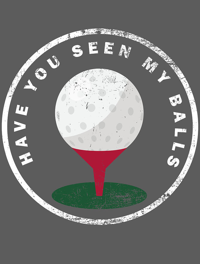 Have You Seen My Balls Funny Golfing For Men Women Kids Golfer Hobby Player Club Digital Art By Crazy Squirrel