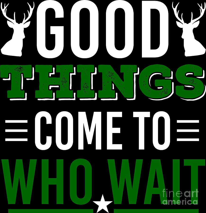 Hunting Shirt Good Things Come To Those Who Wait Gift Tee Digital Art By Haselshirt