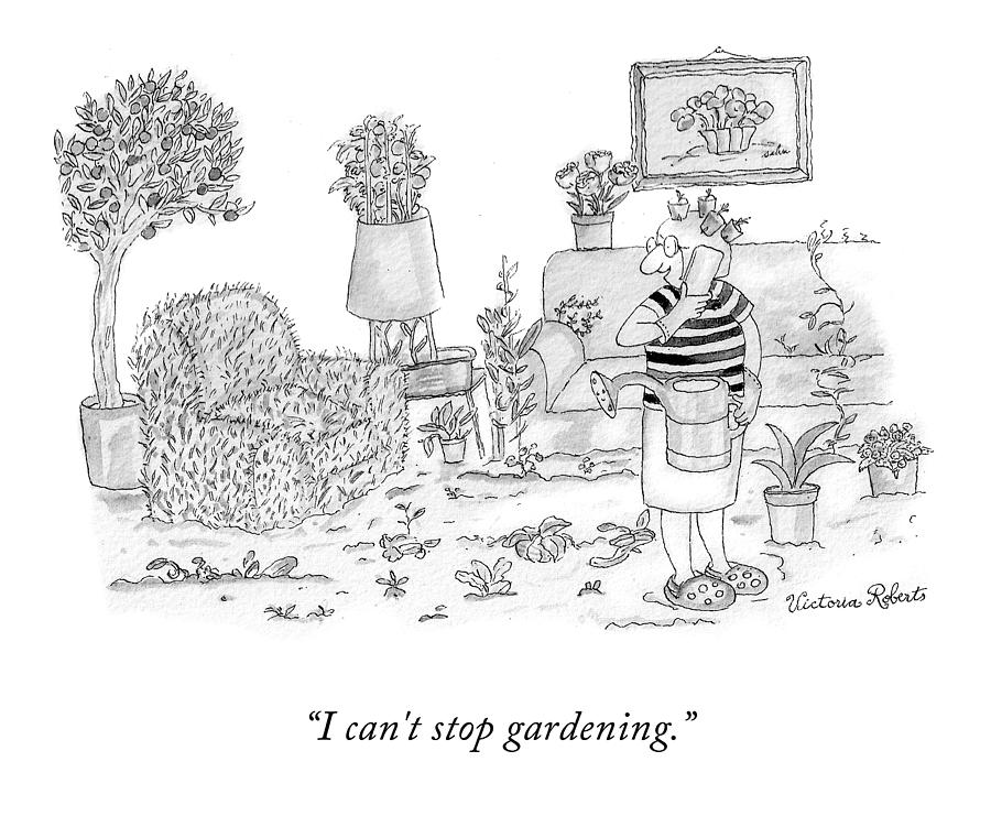 I Cant Stop Gardening Drawing by Victoria Roberts