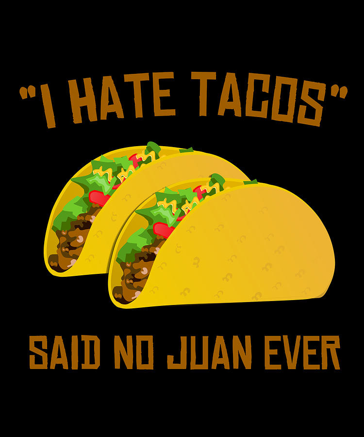 Tacos Digital Art - I Hate Tacos Said No Juan Ever Funny Mexican by Flippin Sweet Gear