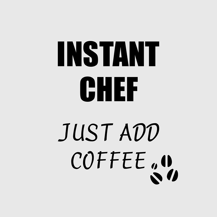 Instant Chef Just Add Coffee Funny Coworker Gift Idea Office Joke Digital Art By Funny Gift Ideas