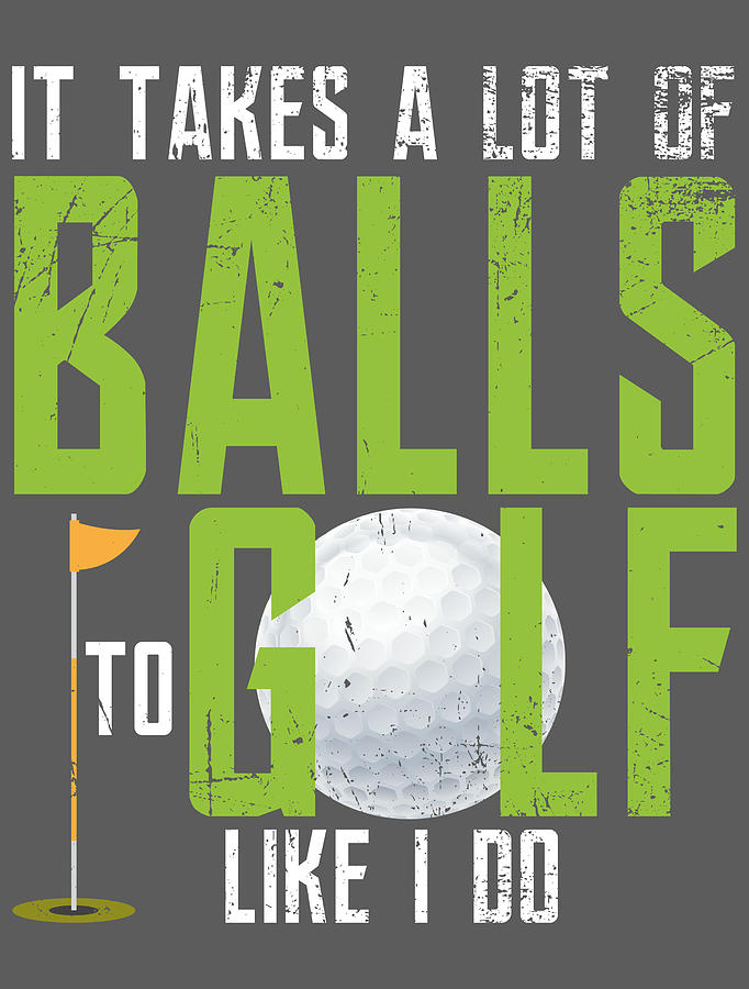 It Takes A Lot Of Balls To Golf Like I Do Funny Golf For Men Women Kids Golfer Club Hobby Player Digital Art By Crazy Squirrel