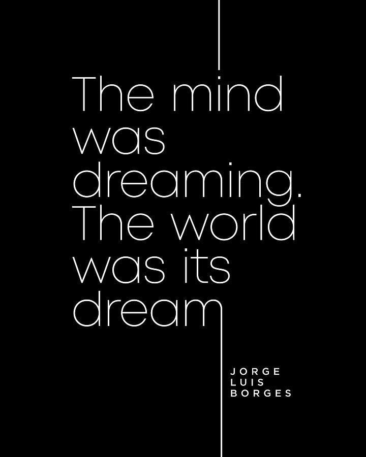 Jorge Luis Borges Quote - The Mind Was Dreaming, The World Was Its Dream 2 - Minimal, Typography Digital Art