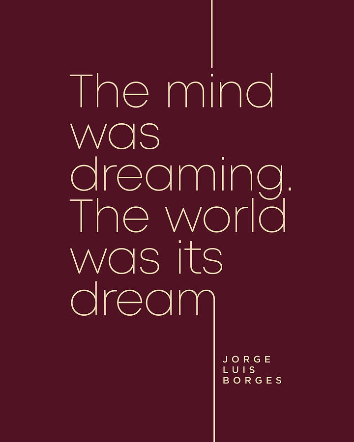 Jorge Luis Borges Quote - The Mind Was Dreaming, The World Was Its Dream 3 - Minimal, Typography Digital Art
