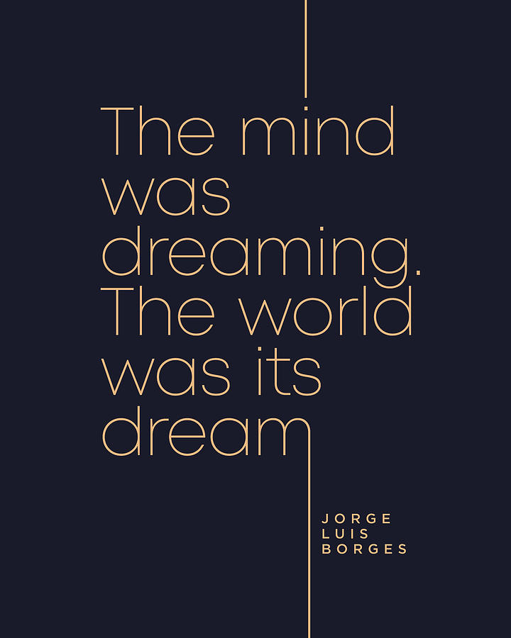 Jorge Luis Borges Quote - The Mind Was Dreaming, The World Was Its Dream 4 - Minimal, Typography Digital Art