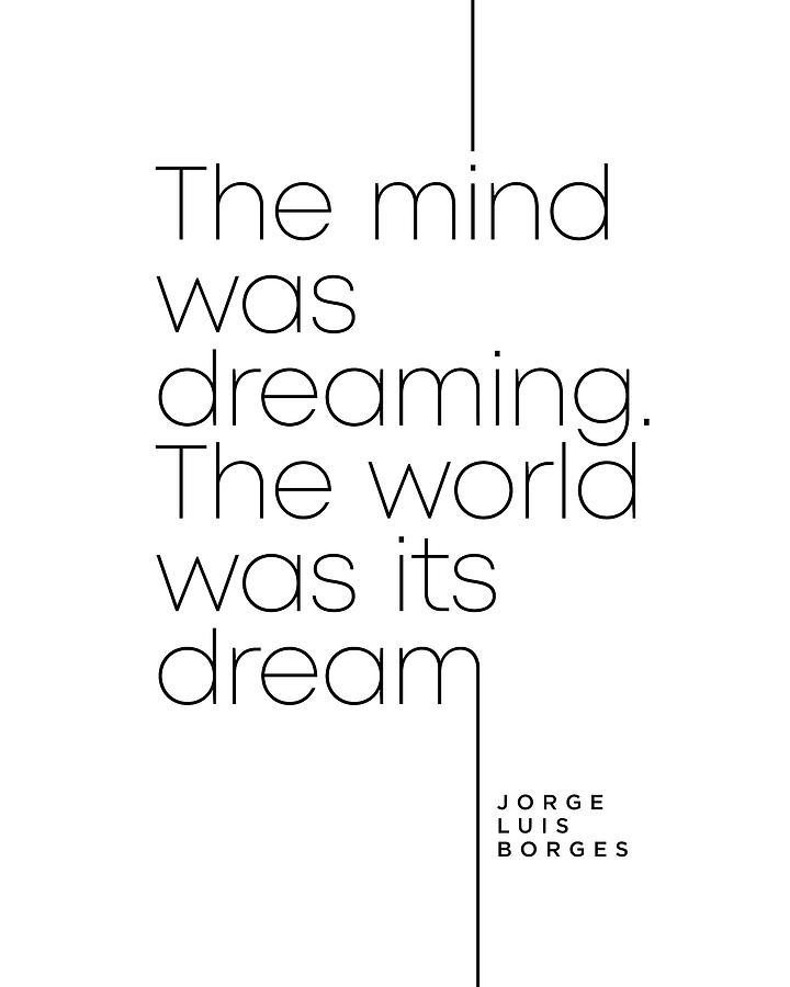 Jorge Luis Borges Quote - The Mind Was Dreaming, The World Was Its Dream - Minimal, Typography Print Digital Art