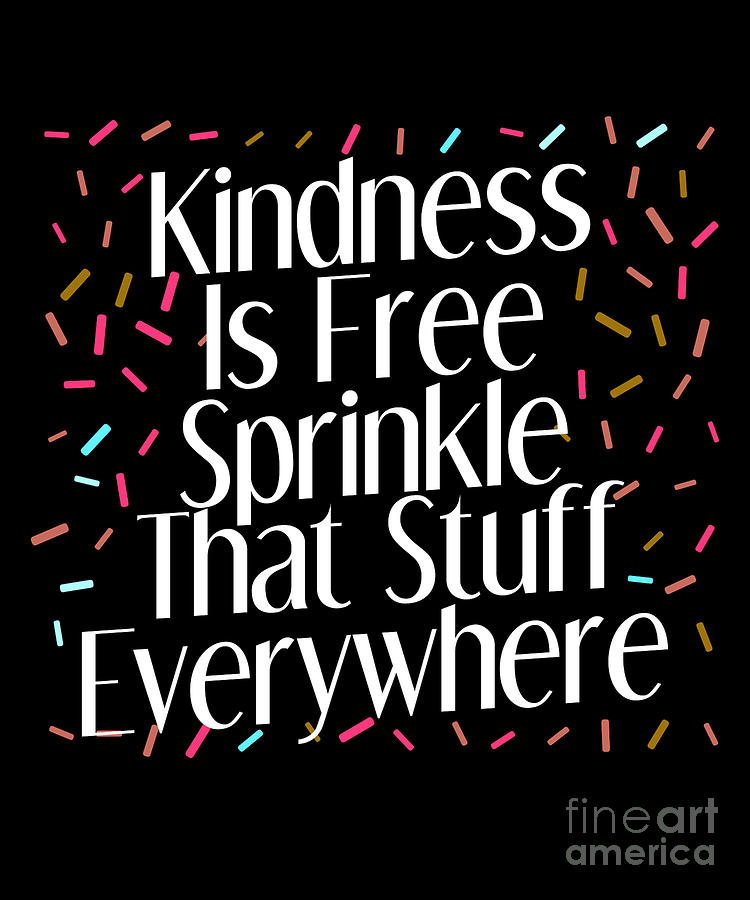 Kindness Is Free Sprinkle That Stuff Everywhere Tee Drawing By Noirty Designs