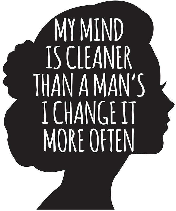 Women Digital Art - My Mind Is Cleaner Than A Mans I Change It More Often by Passion Loft