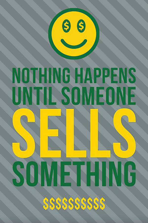 Nothing Happens Until Someone Sells Something 1 by Floyd Snyder