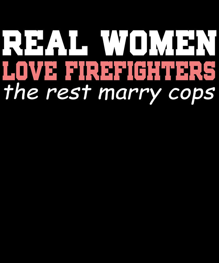 Occupation Digital Art - Real Women Love Firefighters The Rest Marry Cops by Passion Loft