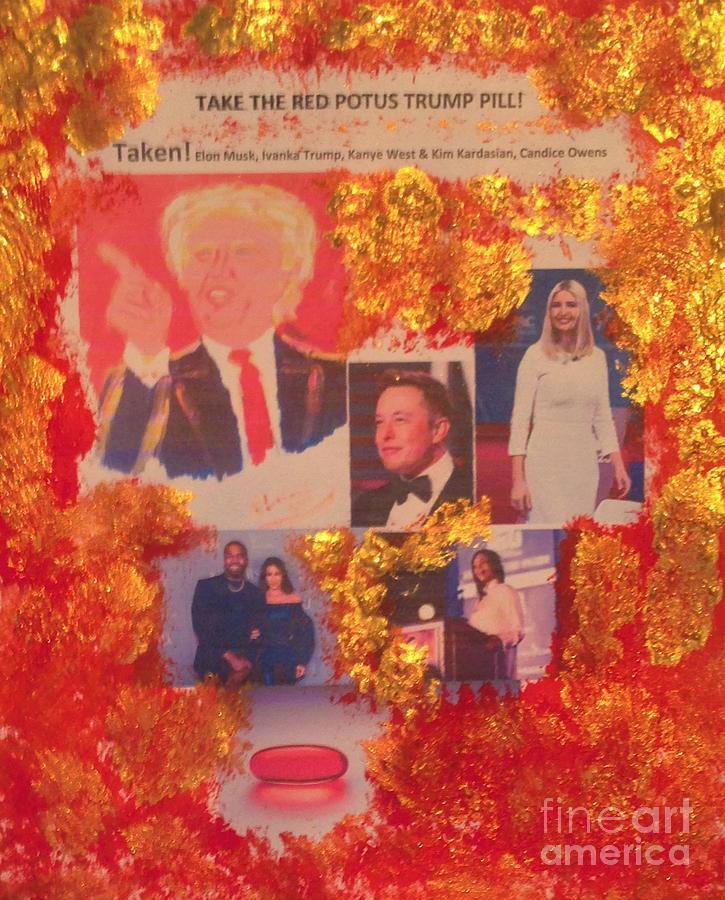 Elon Musk Painting - Take The Red Potus Trump Pill Taken Elon Musk Ivanka Trump Kanye West Kim Kardasian Candice Owens by Richard W Linford