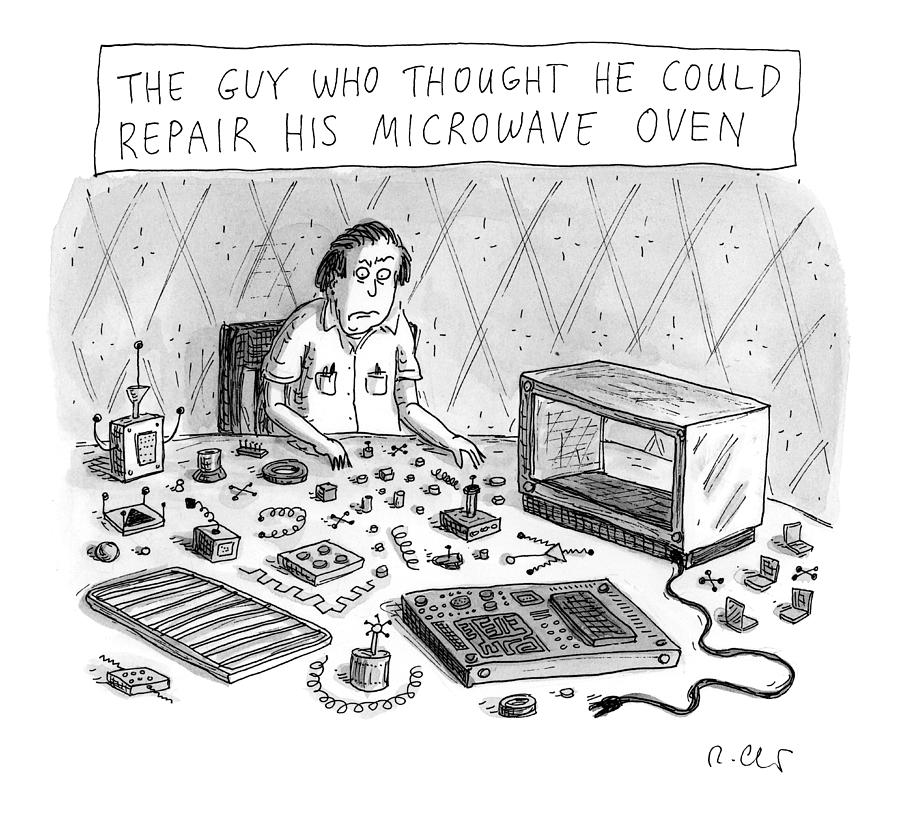 The Guy Who Thought He Could Repair His Own Microwave Drawing by Roz Chast