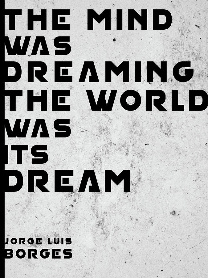 Jorge Luis Borges Mixed Media - The Mind was Dreaming, The World was its Dream - Jorge Luis Borges Quote - Typographic Print 02 by Studio Grafiikka