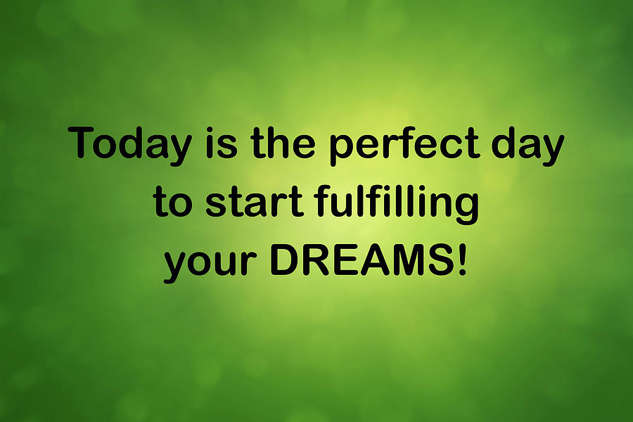 Today Is The Perfect Day To Start Fulfilling Your Dreams 2 Digital Art