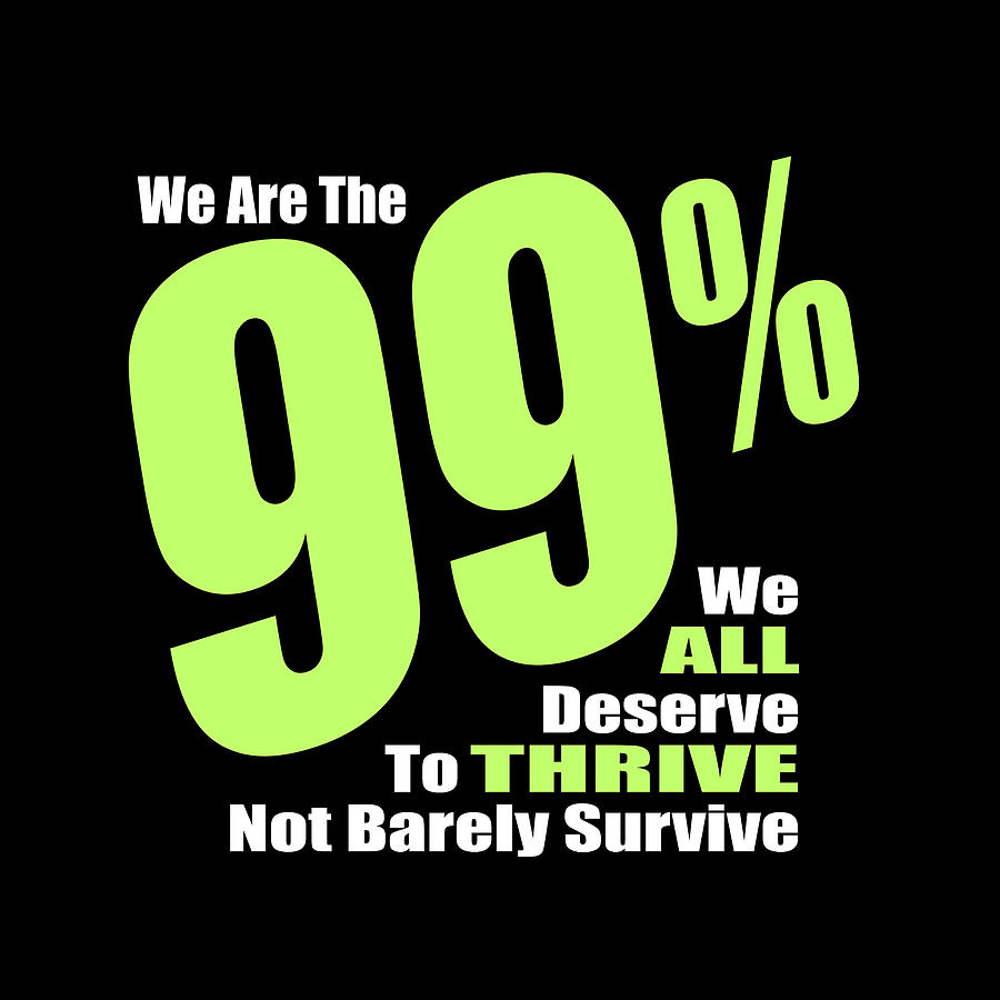 We Are The 99 Percent  - We All Deserve To Thrive Not Barely Survive Digital Art