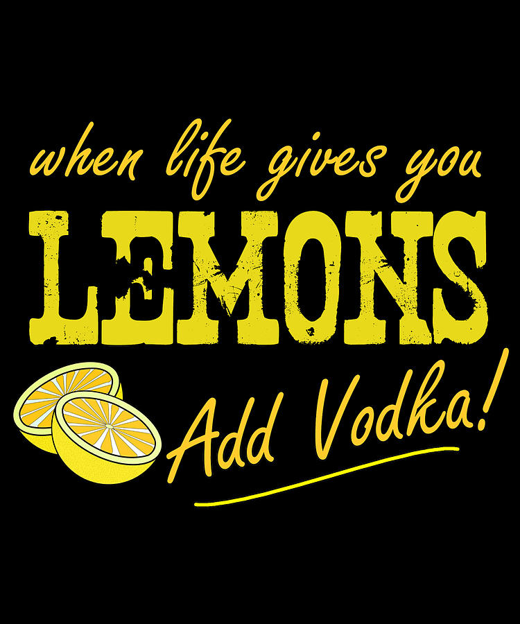 Vodka Digital Art - When Life Gives You Lemons Add Vodka by Flippin Sweet Gear