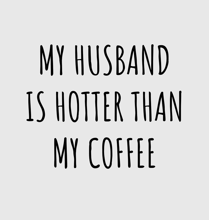 Wife Funny Gift For Spouse My Husband Is Hotter Than My Coffee