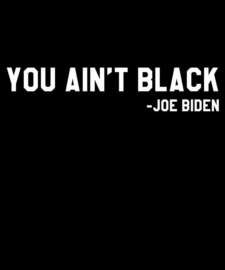 Republican Digital Art - You Aint Black Joe Biden Blacks for Trump by Flippin Sweet Gear