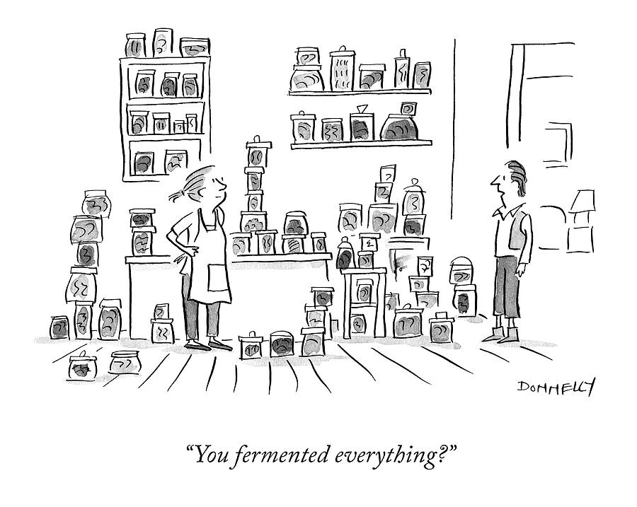 You Fermented Everything? Drawing by Liza Donnelly