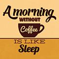 A Morning Without Coffee Is Like Sleep by Naxart Studio