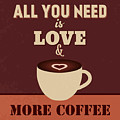 All You Need Is Love And More Coffee by Naxart Studio