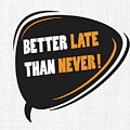 Better Late Than Never Inspirational Famous Quote Design by Quote Design