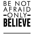 Be Not Afraid, Only Believe - Bible Verses Art - Mark 5 36 by Studio Grafiikka