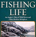 The Fishing Life - An Angler's Tales Of Wild Rivers And Other Restless Metaphors by Marsha Karle