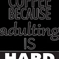 Coffee Because Adulting Is Hard by Trisha Vroom