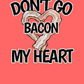 Don't Go Bacon My Heart by BubbSnugg LC