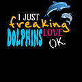 I Just Freaking Love Dolphins Ok by Sourcing Graphic Design