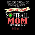 I Never Dreamed I Would Grow Up To Be A Super Cool Softball Mom But Here I Am Killing It by Sourcing Graphic Design