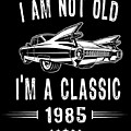 Im Not Old Im A Classic Since 1985 Birthday Gift by Eriel Ocon
