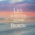 Life Is Better At The Beach by Kim Hojnacki
