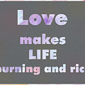 Love Makes Life Burning And Rich by Kathleen Wong