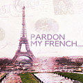 Paris Eiffel Tower Typography Montage Collage - Pardon My French  by Kathy Fornal