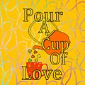 Pour A Cup Of Love - Beverage Art by Kathleen Sartoris