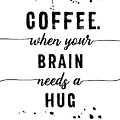 Text Art Coffee - When Your Brain Needs A Hug by Melanie Viola
