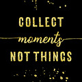 Text Art Gold Collect Moments Not Things by Melanie Viola