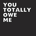 You Totally Owe Me- Art By Linda Woods by Linda Woods