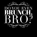 Bro Do You Even Brunch by Mike G