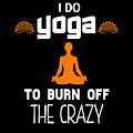 I Do Yoga To Brun Off The Crazy by Sourcing Graphic Design