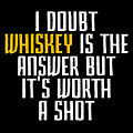Idoubt Whiskey Is The Answer But Its Worth A Shot Cute Whiskey Drinking Bar Lover by Andrea Robertson