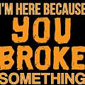 Im Here Because You Broke Something by Jose O