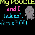 My Poodle And I Talk Sh T About You by DogBoo