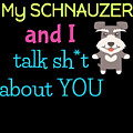 My Schanuzer And I Talk Sh T About You by DogBoo