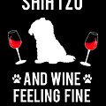 Shih Tzu And Wine Feeling Fine Dog Lover by TeeQueen2603