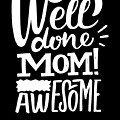 Well Done Mom I Am Awesome Funny Humor Mothers Day by Cameron Fulton